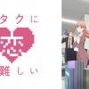 『ヲタクに恋は難しい』はHulu/Netflix/U-NEXT/FOD/dTVどれで配信?